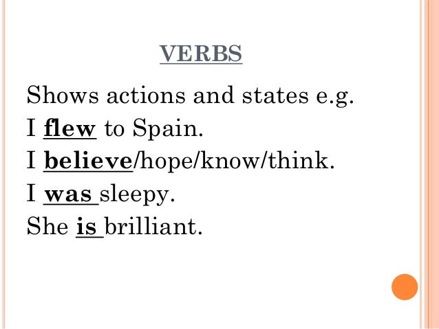 VERBS  Shows actions and states e.g. I flew to Spain. I believe/hope/know/think. I was sleepy. She is brilliant.