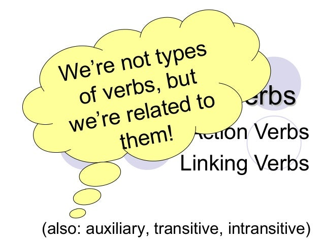 Verbs, Verbs, VerbsVerbs, Verbs, Verbs Action Verbs Linking Verbs (also: auxiliary, transitive, intransitive) We're not ty...
