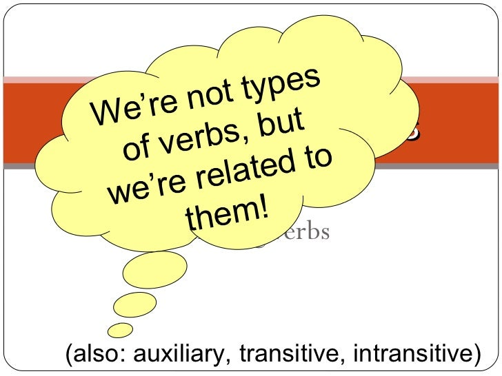 Action Verbs  Linking Verbs  Verbs, Verbs, Verbs (also: auxiliary, transitive, intransitive)  We're not types of verbs, bu...