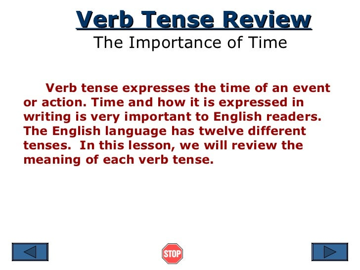 Verb Tense Review The Importance of Time Verb tense expresses the time of an event or action. Time and how it is expressed...