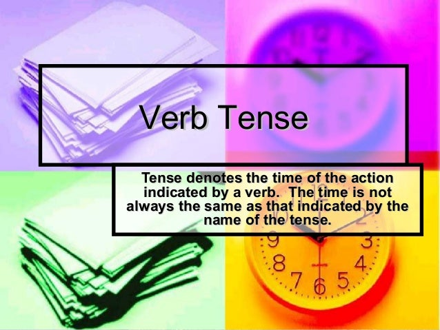 Verb TenseVerb Tense Tense denotes the time of the actionTense denotes the time of the action indicated by a verb. The tim...