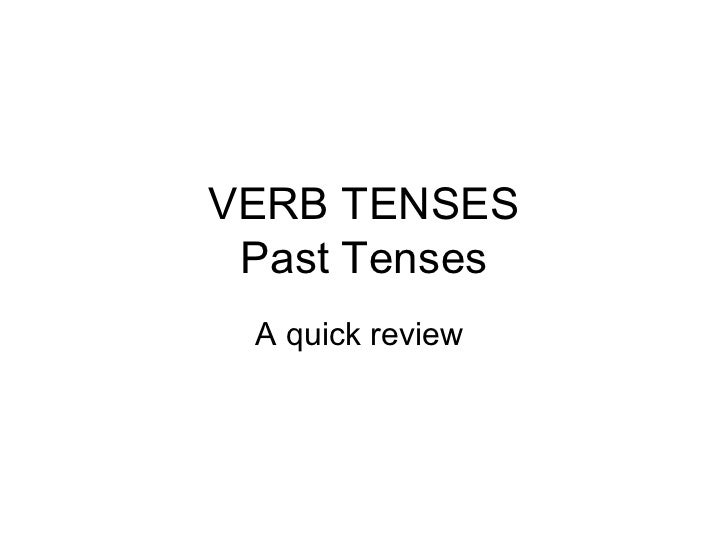 VERB TENSES Past Tenses A quick review