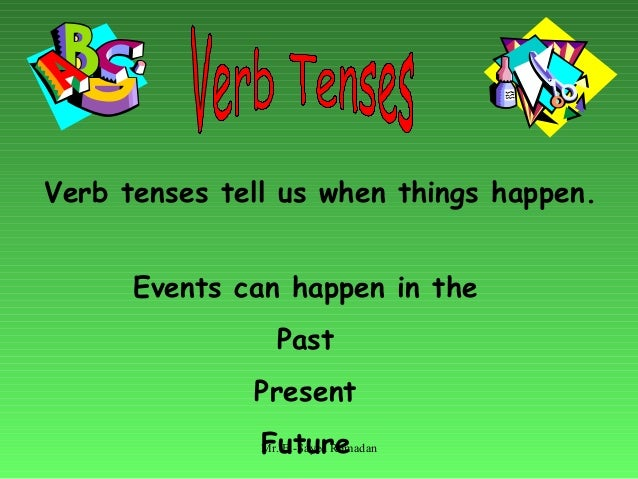 Verb tenses tell us when things happen. Events can happen in the Past Present FutureMr. El-Sayed Ramadan