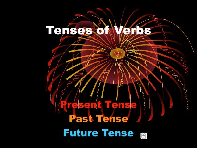 Tenses of Verbs Present Tense Past Tense Future Tense