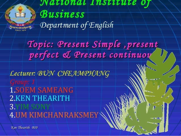 National Institute of Business Department of English  Topic: Present Simple ,present perfect & Present continuous Lecturer...