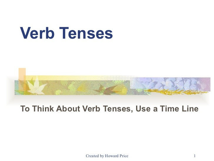 Verb Tenses To Think About Verb Tenses, Use a Time Line  Created by Howard Price