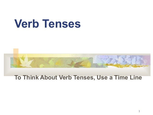 1  Verb Tenses  To Think About Verb Tenses, Use a Time Line