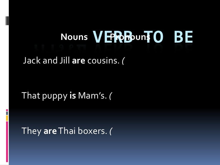 Nouns    VERB TO BE                     PronounsJack and Jill are cousins. (That puppy is Mam's. (They are Thai boxers. (