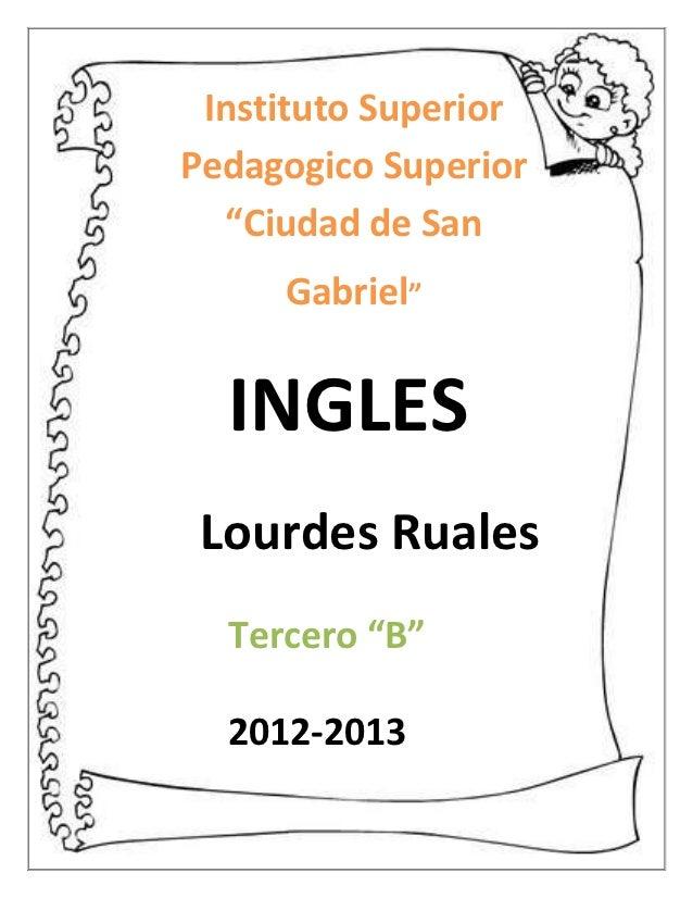 """Instituto SuperiorPedagogico Superior  """"Ciudad de San     Gabriel""""  INGLES Lourdes Ruales  Tercero """"B""""  2012-2013"""