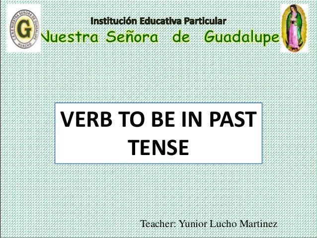 Teacher: Yunior Lucho Martinez VERB TO BE IN PAST TENSE