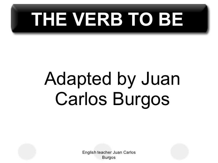 Adapted by Juan Carlos Burgos English teacher Juan Carlos Burgos THE VERB TO BE
