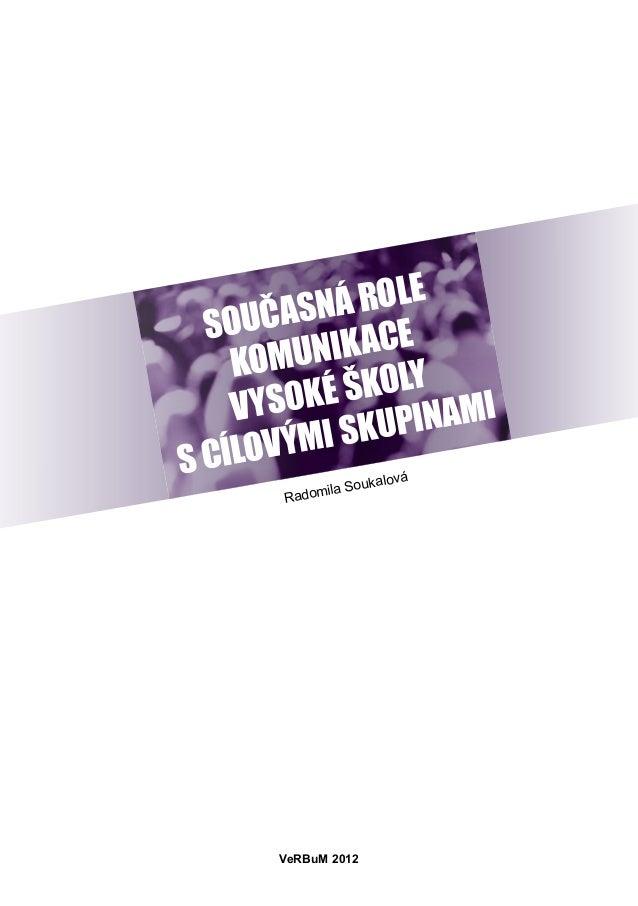SOUČASNÁ ROLE KOMUNIKACE VYSOKÉ ŠKOLY S CÍLOVÝMI SKUPINAMI Radomila Soukalová VeRBuM 2012