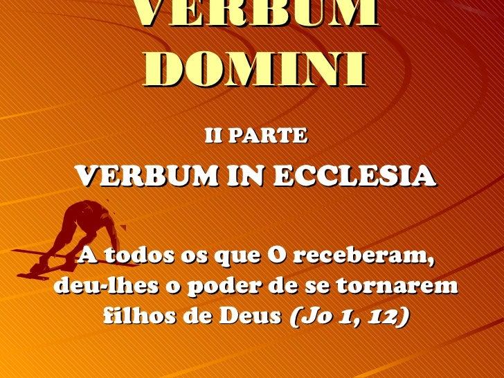 VERBUM     DOMINI           II PARTE VERBUM IN ECCLESIA  A todos os que O receberam,deu-lhes o poder de se tornarem    fil...