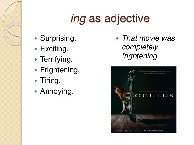 ing as adjective   Surprising.   Exciting.   Terrifying.   Frightening.   Tiring.   Annoying.   That movie was  com...