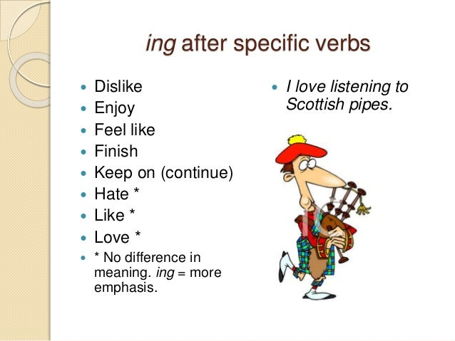 ing after specific verbs   Dislike   Enjoy   Feel like   Finish   Keep on (continue)   Hate *   Like *   Love *  ...