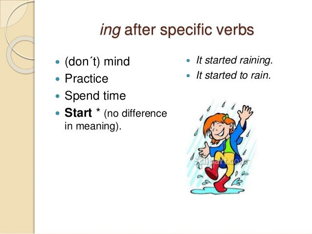 ing after specific verbs   (don´t) mind   Practice   Spend time   Start * (no difference  in meaning).   It started r...