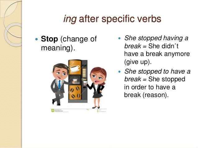 ing after specific verbs   Stop (change of  meaning).   She stopped having a  break = She didn´t  have a break anymore  ...
