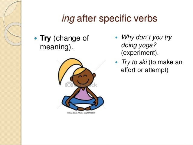 ing after specific verbs   Try (change of  meaning).   Why don´t you try  doing yoga?  (experiment).   Try to ski (to m...