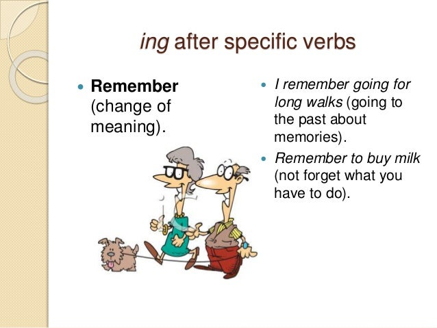 ing after specific verbs   Remember  (change of  meaning).   I remember going for  long walks (going to  the past about ...