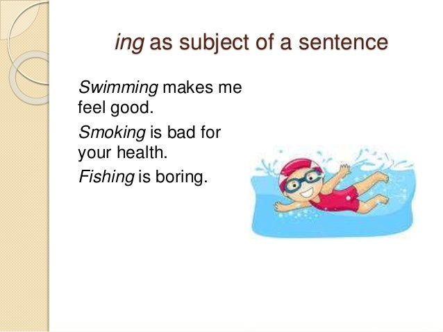 ing as subject of a sentence  Swimming makes me  feel good.  Smoking is bad for  your health.  Fishing is boring.