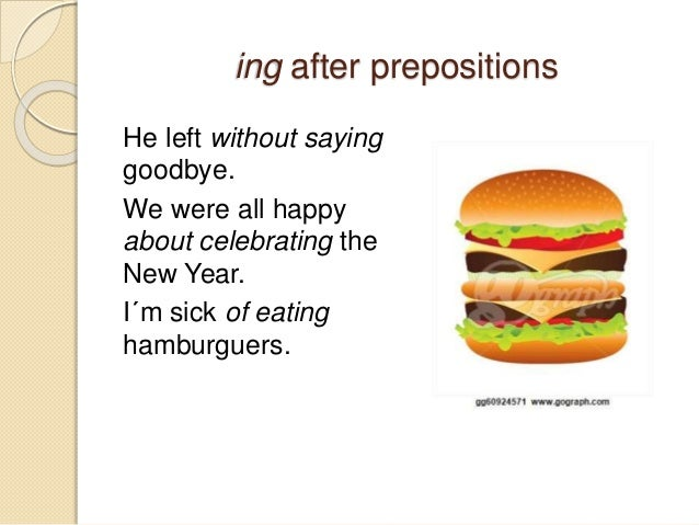 ing after prepositions  He left without saying  goodbye.  We were all happy  about celebrating the  New Year.  I´m sick of...