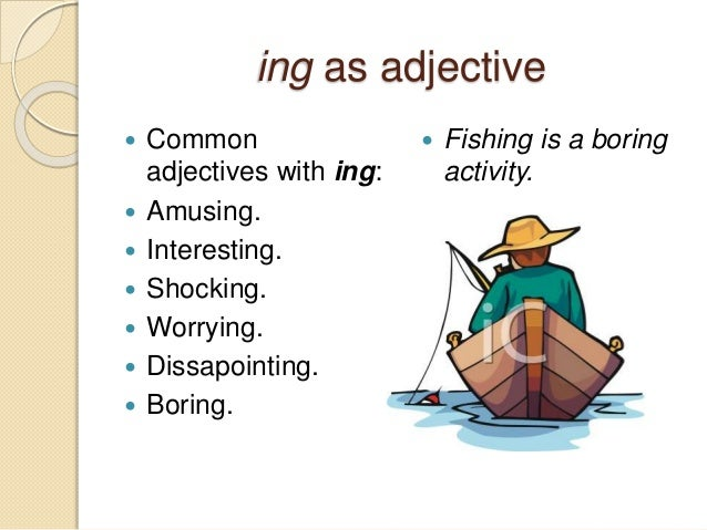 ing as adjective   Common  adjectives with ing:   Amusing.   Interesting.   Shocking.   Worrying.   Dissapointing.  ...