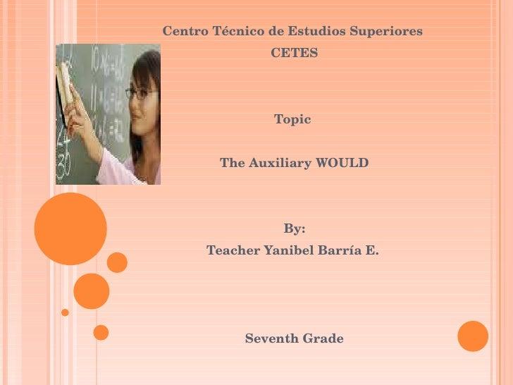 Centro Técnico de Estudios Superiores  CETES Topic  The Auxiliary WOULD By: Teacher Yanibel Barría E.  Seventh Grade