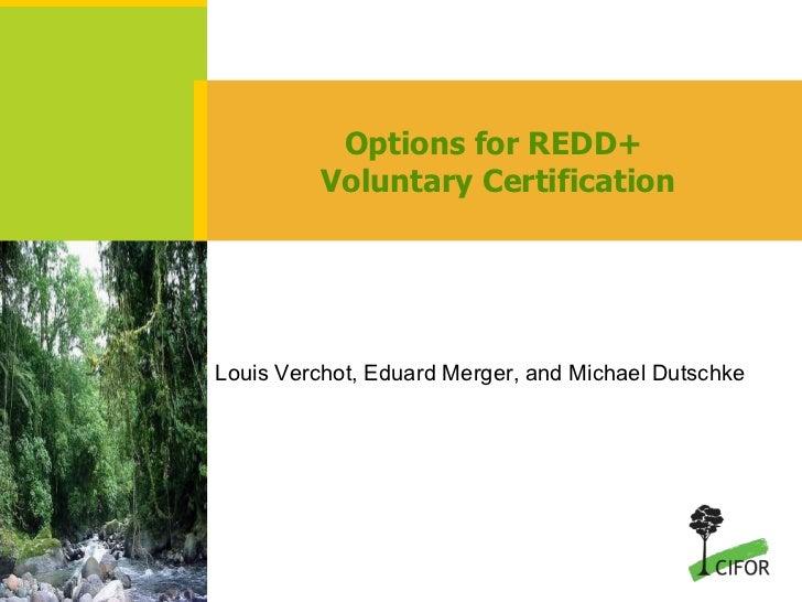 Options for REDD+  Voluntary Certification Louis Verchot, Eduard Merger, and Michael Dutschke