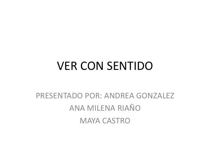 VER CON SENTIDO<br />PRESENTADO POR: ANDREA GONZALEZ<br />ANA MILENA RIAÑO<br />MAYA CASTRO<br />
