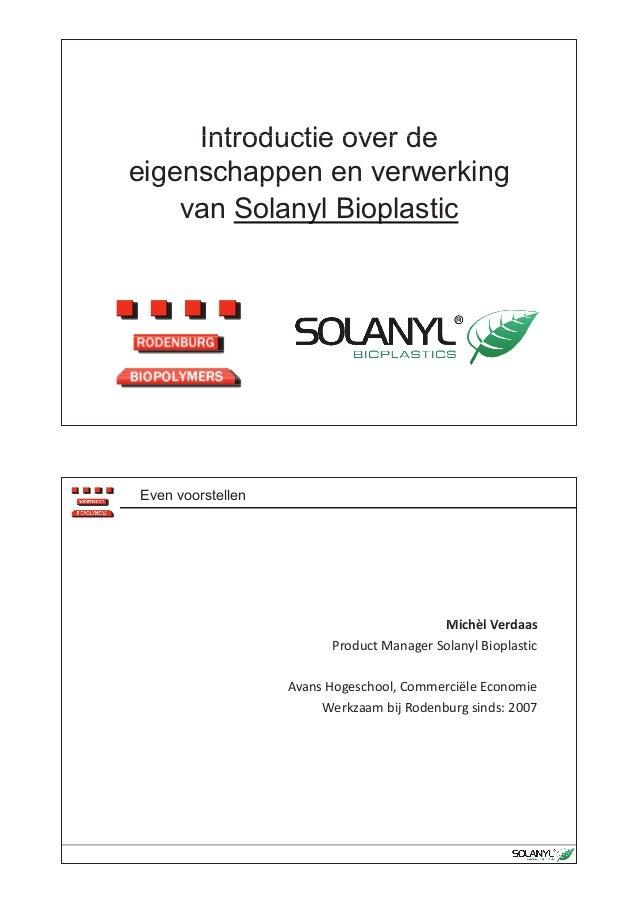 Introductie over deIntroductie over de eigenschappen en verwerkingg pp g van Solanyl Bioplastic Even voorstellen Mi hèl V ...
