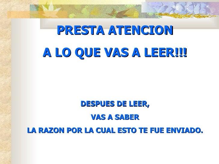 PREST A  ATENCION A LO QUE VAS A LEER!!! DESPUES DE LEER, VAS A SABER LA RAZON POR LA CUAL ESTO TE FUE ENVIADO.