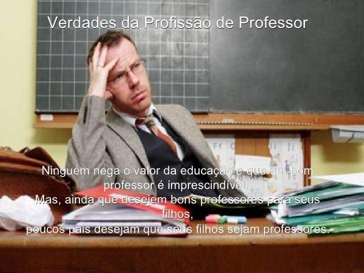 Verdades da Profissão de Professor Ninguém nega o valor da educação e que um bom professor é imprescindível.  Mas, ainda q...