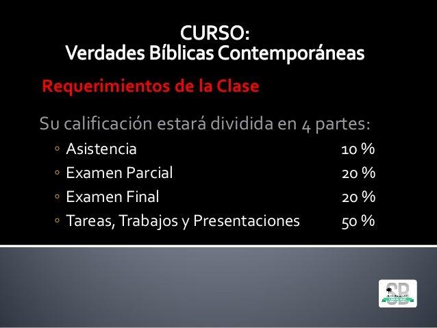 Requerimientos de la Clase Su calificación estará dividida en 4 partes: ◦ Asistencia 10 % ◦ Examen Parcial 20 % ◦ Examen F...