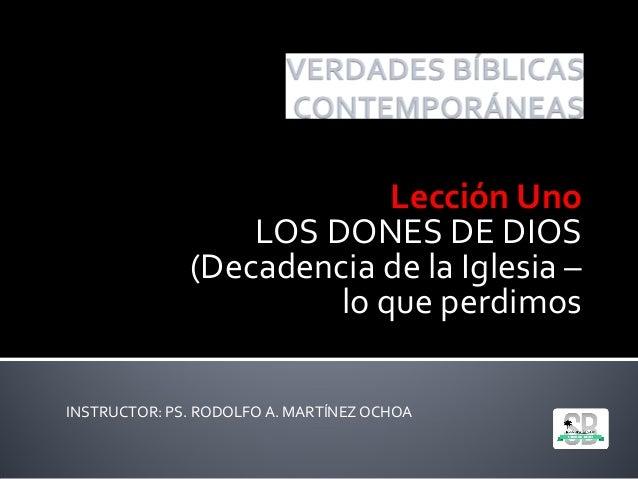 INSTRUCTOR: PS. RODOLFO A. MARTÍNEZOCHOA Lección Uno LOS DONES DE DIOS (Decadencia de la Iglesia – lo que perdimos