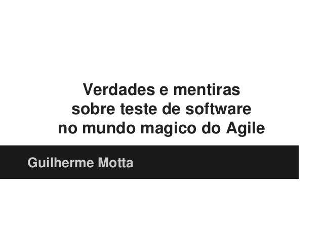 Verdades e mentiras sobre teste de software no mundo magico do Agile Guilherme Motta