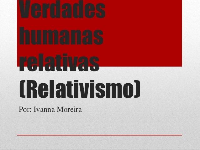 Verdades humanas relativas (Relativismo) Por: Ivanna Moreira