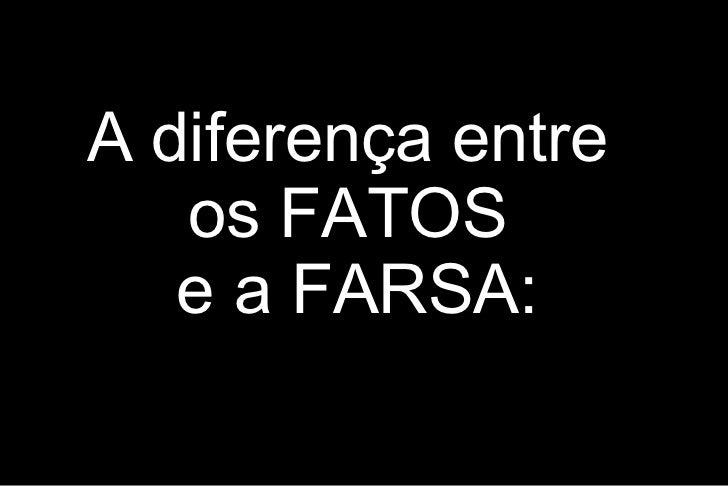 A diferença entre   os FATOS   e a FARSA: