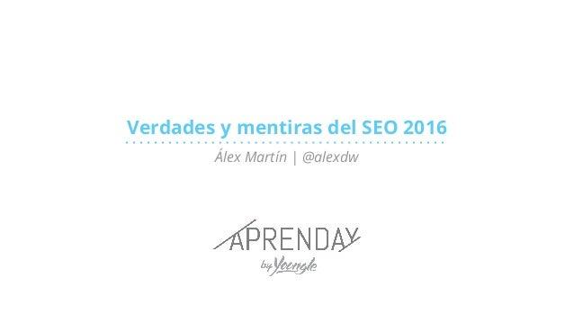 Verdades y mentiras del SEO 2016 Álex Martín | @alexdw