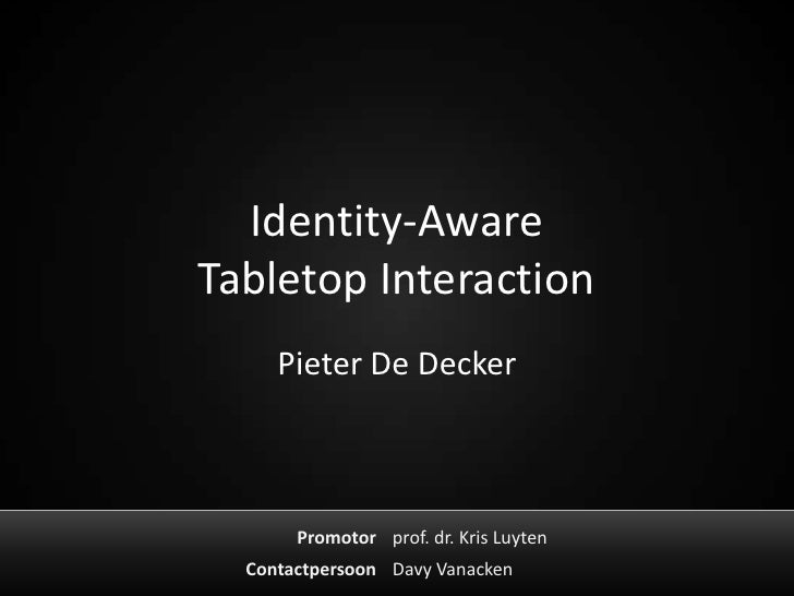 Identity-AwareTabletop Interaction     Pieter De Decker       Promotor prof. dr. Kris Luyten  Contactpersoon Davy Vanacken