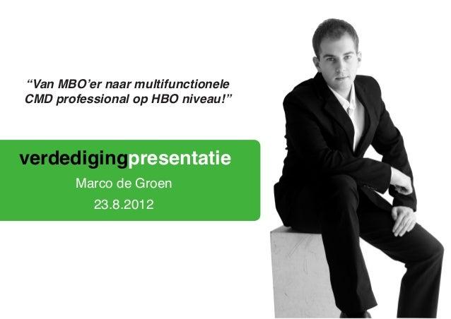"""verdedigingpresentatie23.8.2012Marco de Groen""""Van MBO'er naar multifunctioneleCMD professional op HBO niveau!"""""""