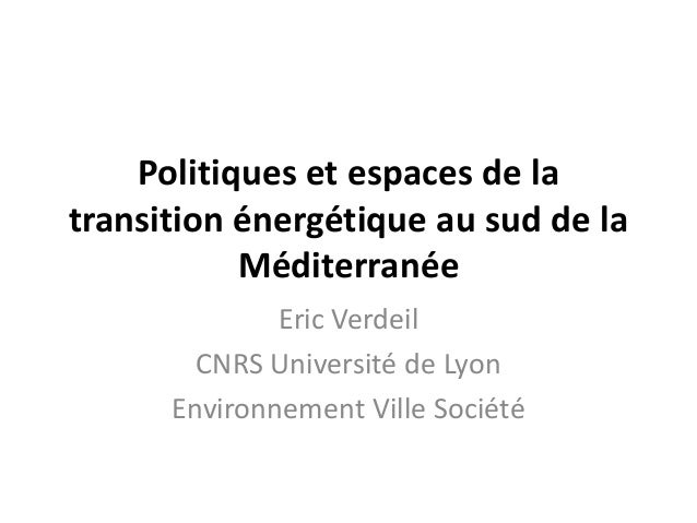 Politiques et espaces de la transition énergétique au sud de la Méditerranée Eric Verdeil CNRS Université de Lyon Environn...