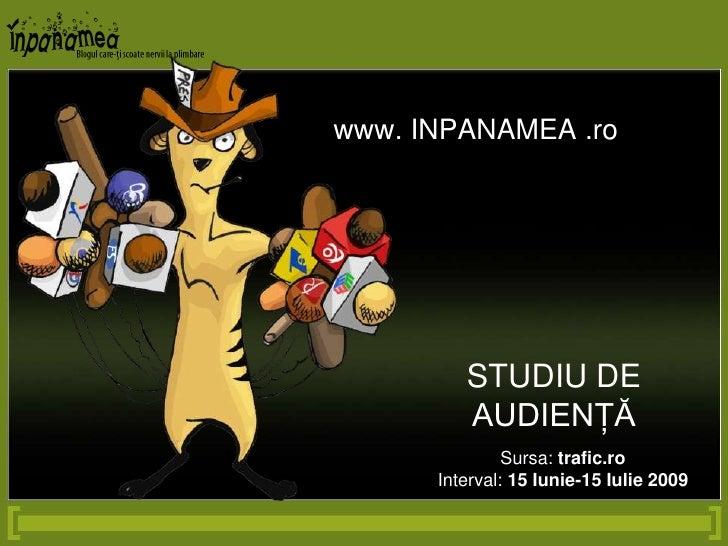 www. INPANAMEA .ro<br />STUDIU DE AUDIENŢĂ<br />Sursa: trafic.ro<br />Interval: 15 Iunie-15 Iulie 2009<br />
