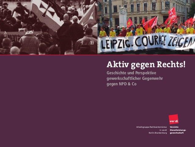 Aktiv gegen Rechts!Geschichte und Perspektivegewerkschaftlicher Gegenwehrgegen NPD & CoArbeitsgruppe Rechtsextremismusin v...
