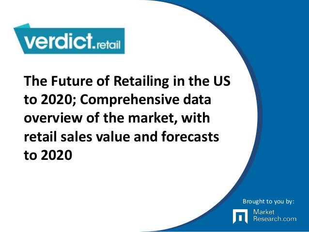 The Future of Retailing in the US to 2020; Comprehensive data overview of the market, with retail sales value and forecast...