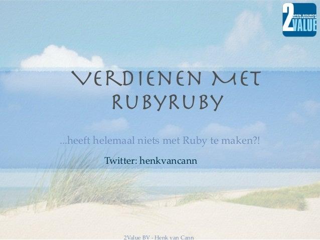 Verdienen MET    RubyRuby...heeft helemaal niets met Ruby te maken?!         Twitter: henkvancann             2Value BV - ...