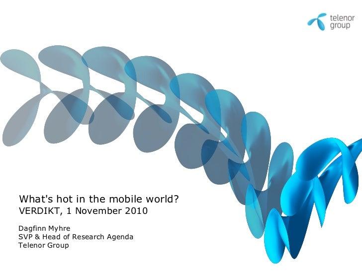 What's hot in the mobile world? VERDIKT, 1 November 2010 Dagfinn Myhre SVP & Head of Research Agenda Telenor Group