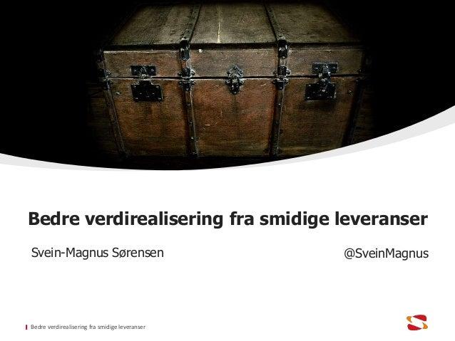 Bedre verdirealisering fra smidige leveranser Svein-Magnus Sørensen @SveinMagnus Bedre verdirealisering fra smidige levera...