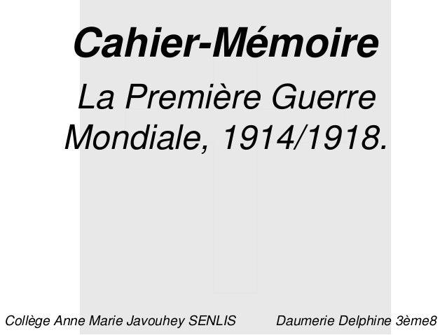 Cahier-Mémoire La Première Guerre Mondiale, 1914/1918. Daumerie Delphine 3ème8Collège Anne Marie Javouhey SENLIS