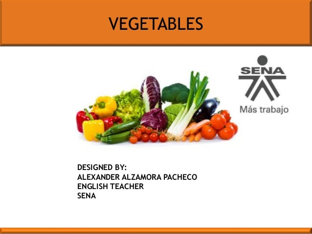 VEGETABLES  DESIGNED BY: ALEXANDER ALZAMORA PACHECO ENGLISH TEACHER SENA