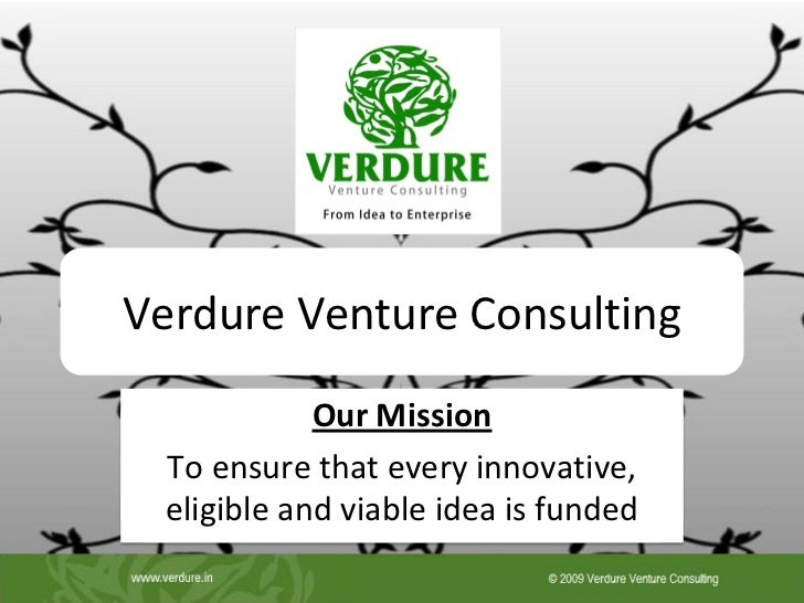 Verdure Venture Consulting            Our Mission To ensure that every innovative, eligible and viable idea is funded